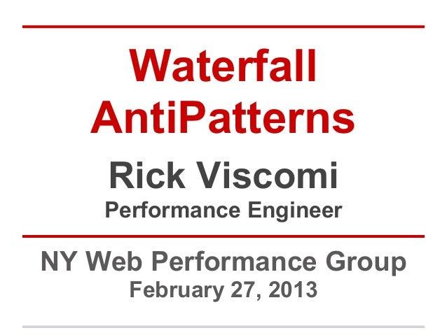 Waterfall   AntiPatterns    Rick Viscomi    Performance EngineerNY Web Performance Group      February 27, 2013