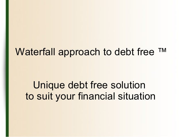 Waterfall approach to debt free ™ Unique debt free solution to suit your financial situation