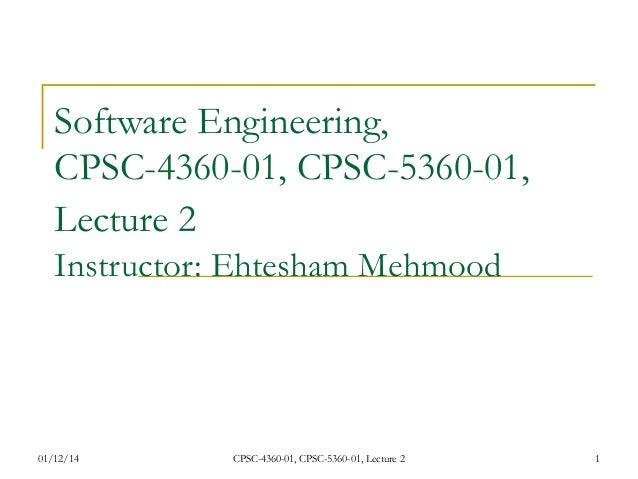 Software Engineering, CPSC-4360-01, CPSC-5360-01, Lecture 2 Instructor: Ehtesham Mehmood  01/12/14  CPSC-4360-01, CPSC-53...