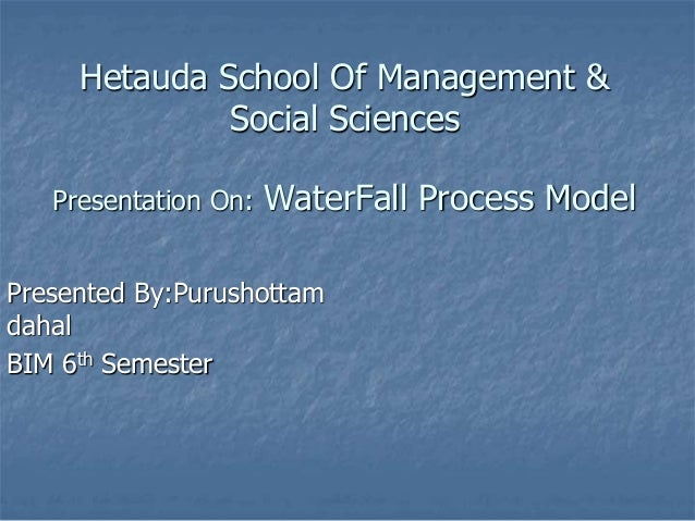 Hetauda School Of Management & Social Sciences Presentation On: WaterFall Process Model Presented By:Purushottam dahal BIM...
