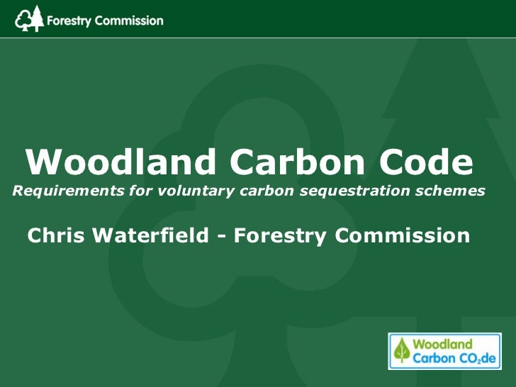 Woodland Carbon CodeRequirements for voluntary carbon sequestration schemes Chris Waterfield - Forestry Commission