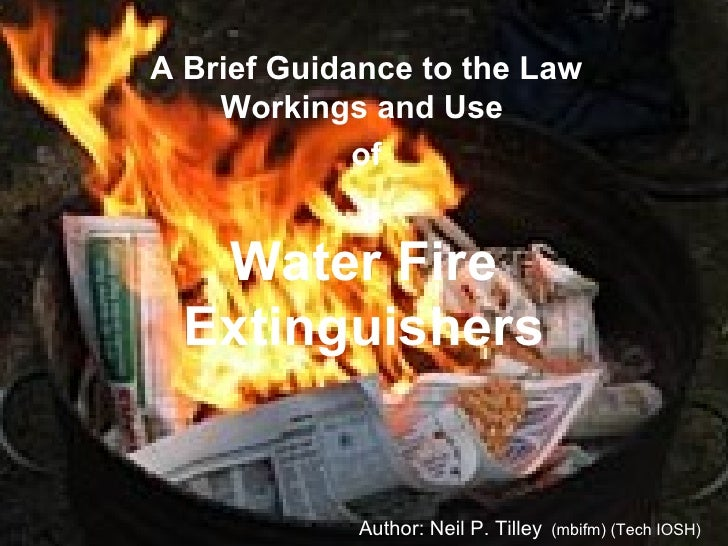 Water Fire Extinguishers A Brief Guidance to the Law Workings and Use  of Author: Neil P. Tilley   (mbifm) (Tech IOSH)