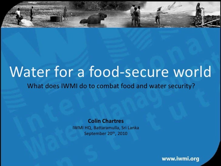Water for a food-secure worldWhat does IWMI do to combat food and water security?<br />Colin Chartres<br />IWMI HQ, Battar...