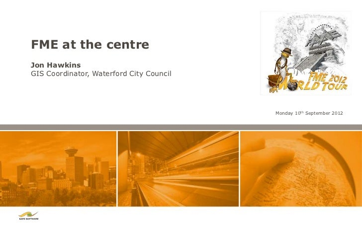 FME at the centreJon HawkinsGIS Coordinator, Waterford City Council                                          Monday 10th S...