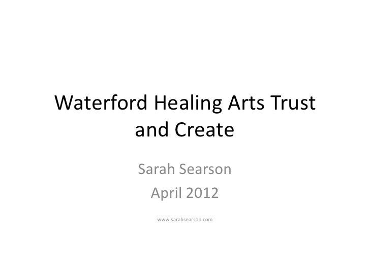Waterford Healing Arts Trust        and Create        Sarah Searson          April 2012           www.sarahsearson.com