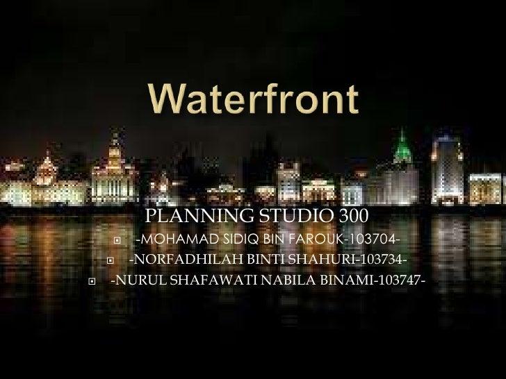 Waterfront <br />PLANNING STUDIO 300<br />-MOHAMAD SIDIQ BIN FAROUK-103704-<br />-NORFADHILAH BINTI SHAHURI-103734-<br />-...