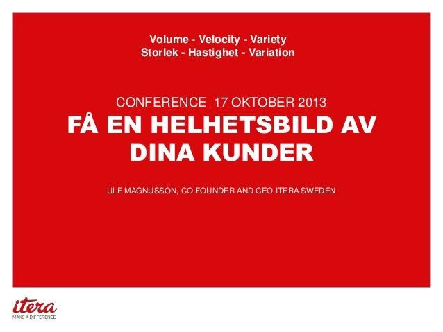 Volume - Velocity - Variety Storlek - Hastighet - Variation  CONFERENCE 17 OKTOBER 2013  FÅ EN HELHETSBILD AV DINA KUNDER ...
