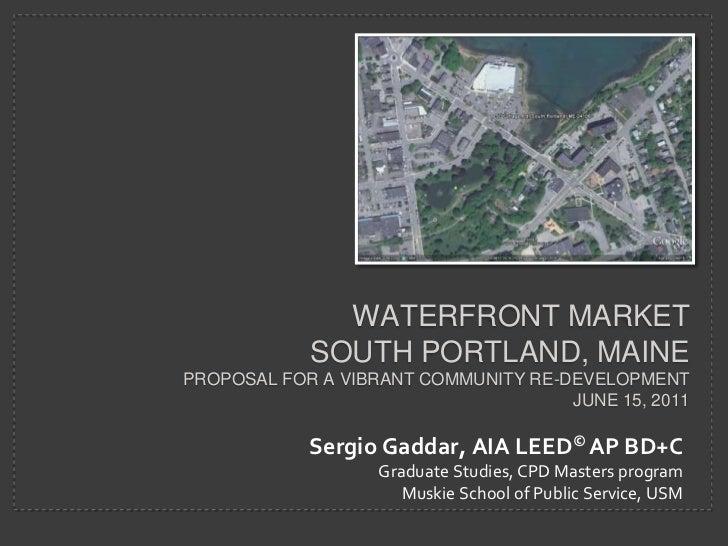 WATERFRONT MARKETSOUTH PORTLAND, MAINEPROPOSAL FOR A VIBRANT COMMUNITY re-DEVELOPMENT   JUNE 15, 2011<br />Sergio Gaddar, ...