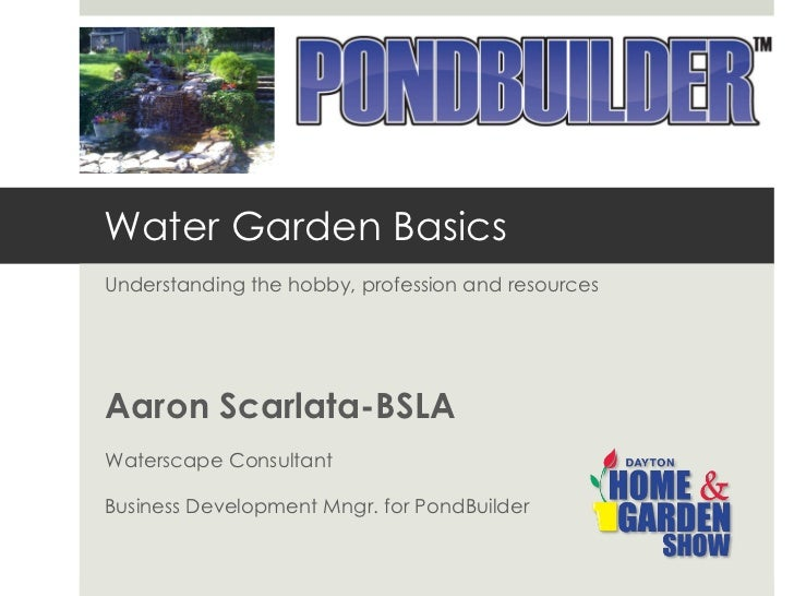 Water Garden Basics Understanding the hobby, profession and resources Aaron Scarlata-BSLA Waterscape Consultant Business D...