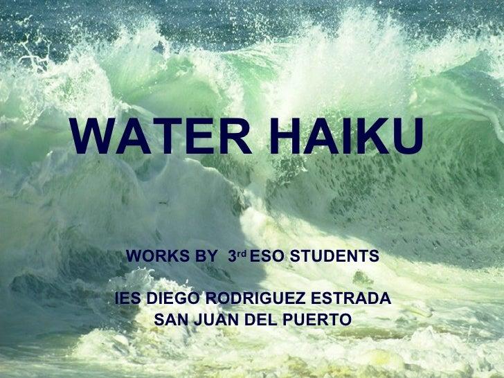 WATER HAIKU WORKS BY  3 rd  ESO STUDENTS IES DIEGO RODRIGUEZ ESTRADA SAN JUAN DEL PUERTO