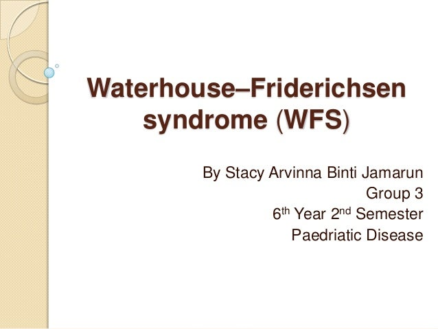 Waterhouse–Friderichsen    syndrome (WFS)        By Stacy Arvinna Binti Jamarun                                Group 3    ...