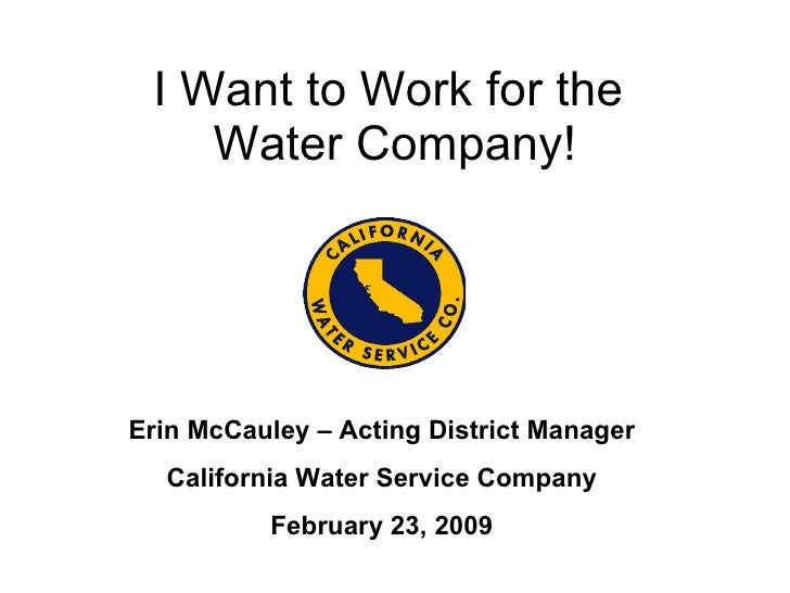 I Want to Work for the  Water Company! Erin McCauley – Acting District Manager California Water Service Company February 2...