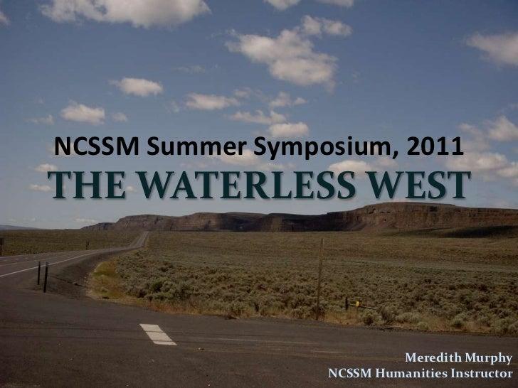 NCSSM Summer Symposium, 2011<br />THE WATERLESS WEST<br />Meredith Murphy<br />NCSSM Humanities Instructor<br />