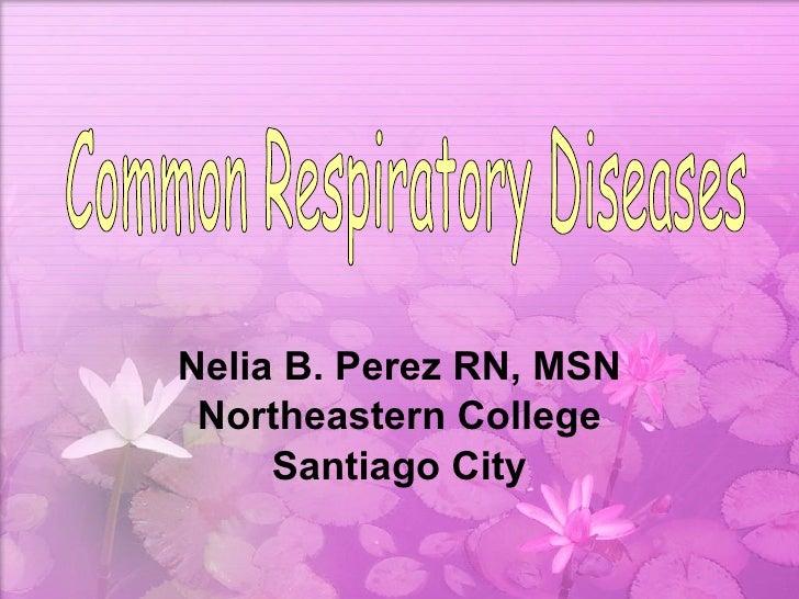 Nelia B. Perez RN, MSN Northeastern College Santiago City Common Respiratory Diseases