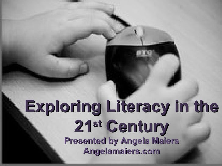 Exploring Literacy in the 21 st  Century Presented by Angela Maiers Angelamaiers.com