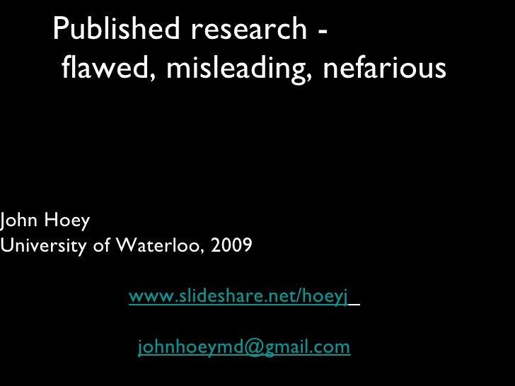 Published research -  flawed, misleading, nefarious John Hoey University of Waterloo, 2009 www.slideshare.net/hoeyj   [ema...
