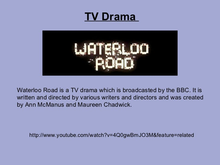 TV Drama  Waterloo Road is a TV drama which is broadcasted by the BBC. It is written and directed by various writers and d...