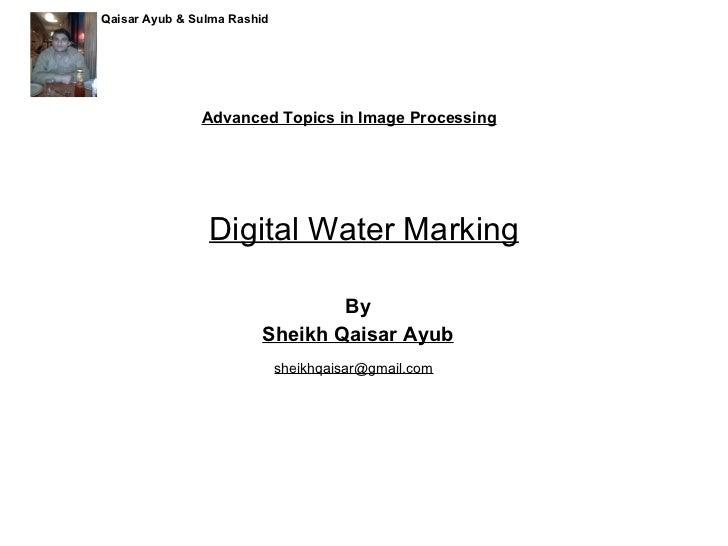 Digital Water Marking By Sheikh Qaisar Ayub Advanced Topics in Image Processing [email_address] Qaisar Ayub & Sulma Rashid