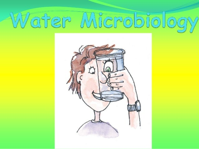 Water MicrobiologyPurposes What is water and water microbiology? Why water should be tested microbiologically? How wate...