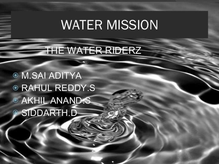 WATER MISSION <ul><li>THE WATER RIDERZ </li></ul><ul><li>M.SAI ADITYA </li></ul><ul><li>RAHUL REDDY.S </li></ul><ul><li>AK...