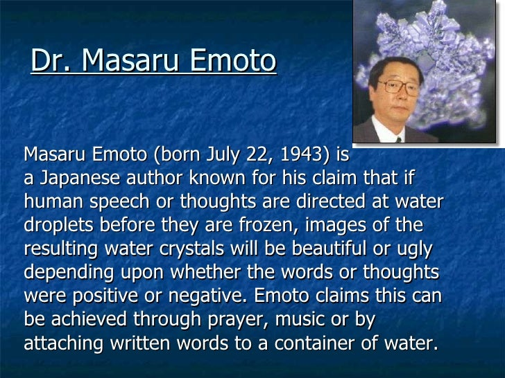 Dr. Masaru Emoto <ul><li>Masaru Emoto (born July 22, 1943) is a Japanese author known for his claim that if human speech o...