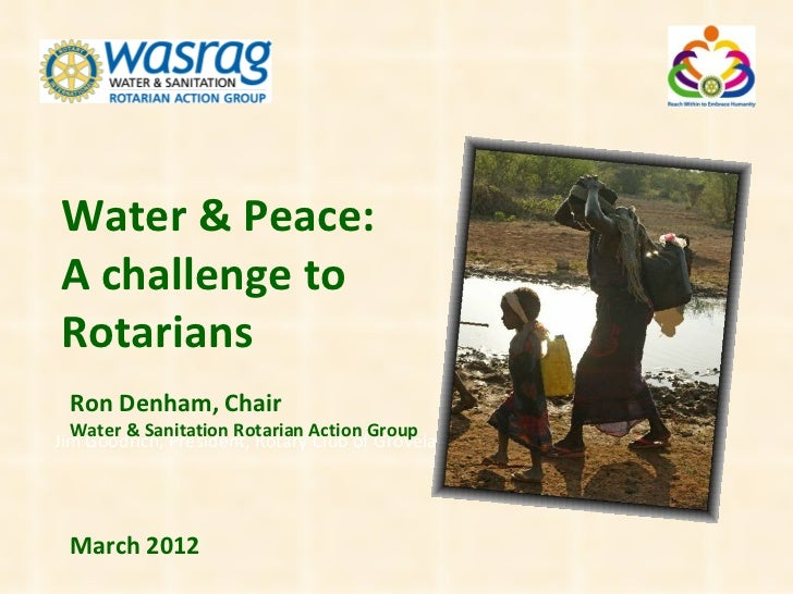 Water & Peace:A challenge toRotarians Ron Denham, Chair  Water & Sanitation Rotarian Action GroupJim Goodrich, President, ...