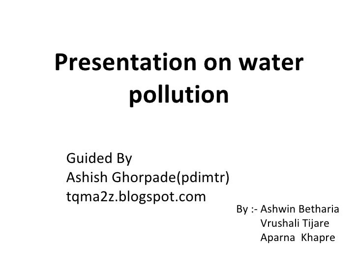 Presentation on water pollution By :- Ashwin Betharia   Vrushali Tijare   Aparna  Khapre Guided By Ashish Ghorpade(pdimtr)...
