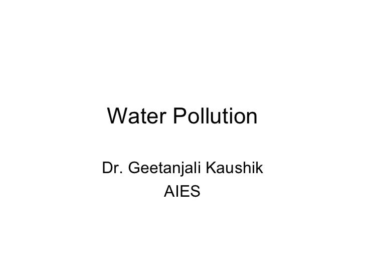 Water Pollution Dr. Geetanjali Kaushik AIES