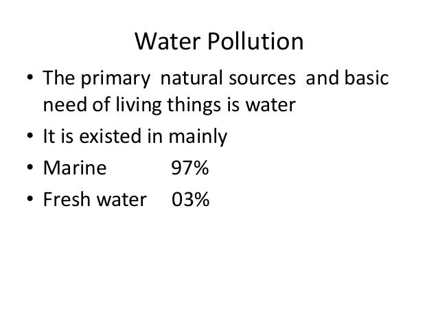Water Pollution• The primary natural sources and basic  need of living things is water• It is existed in mainly• Marine   ...