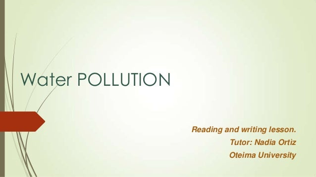 Water POLLUTION Reading and writing lesson. Tutor: Nadia Ortìz Oteima University