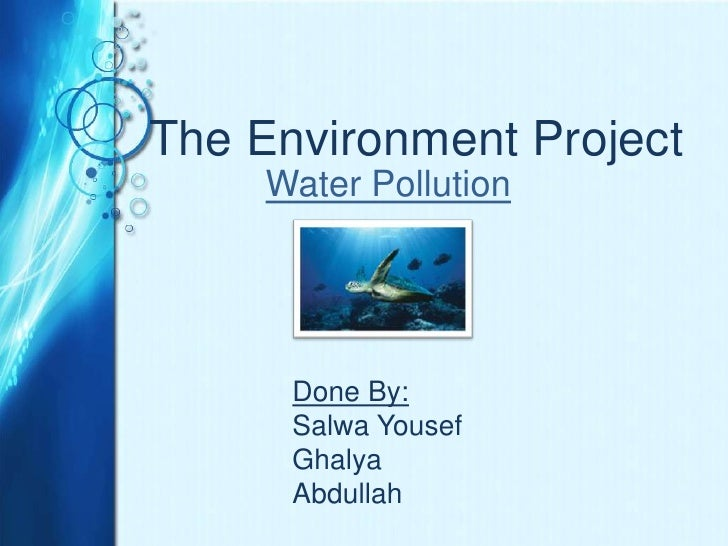The Environment Project<br />Water Pollution<br />Done By:<br />Salwa Yousef<br />Ghalya Abdullah <br />