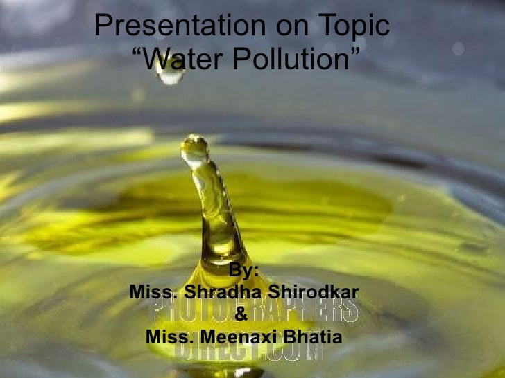 "Presentation on Topic  ""Water Pollution"" By: Miss. Shradha Shirodkar &  Miss. Meenaxi Bhatia"
