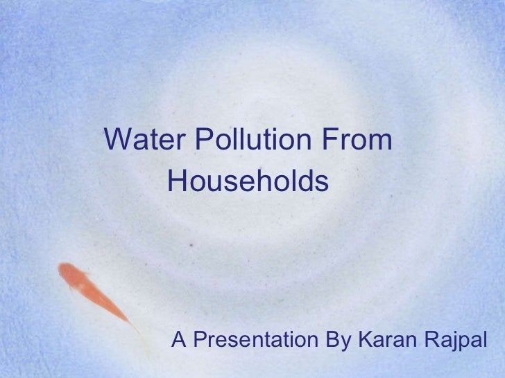 Water Pollution From Households <ul><li>A Presentation By Karan Rajpal </li></ul>