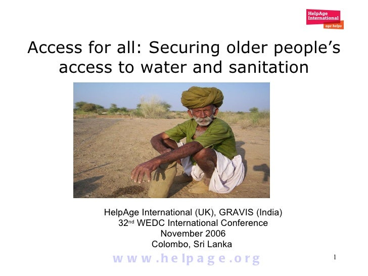 Access for all: Securing older people's access to water and sanitation HelpAge International (UK), GRAVIS (India) 32 nd  W...