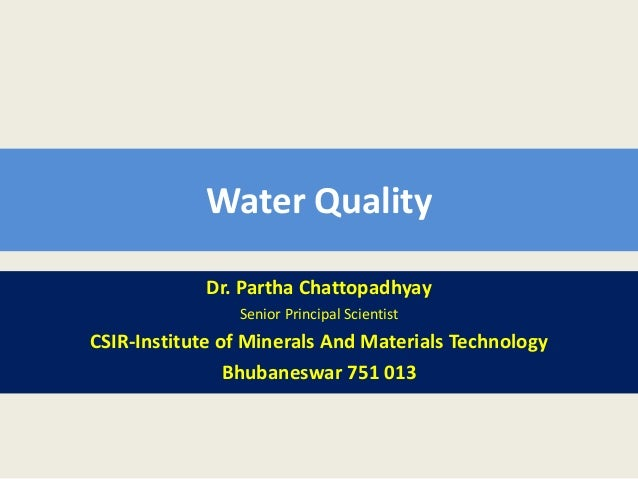 Water QualityDr. Partha ChattopadhyaySenior Principal ScientistCSIR-Institute of Minerals And Materials TechnologyBhubanes...