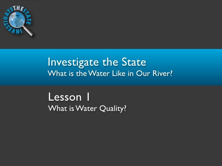 Investigate the State What is the Water Like in Our River?  Lesson 1 What is Water Quality?