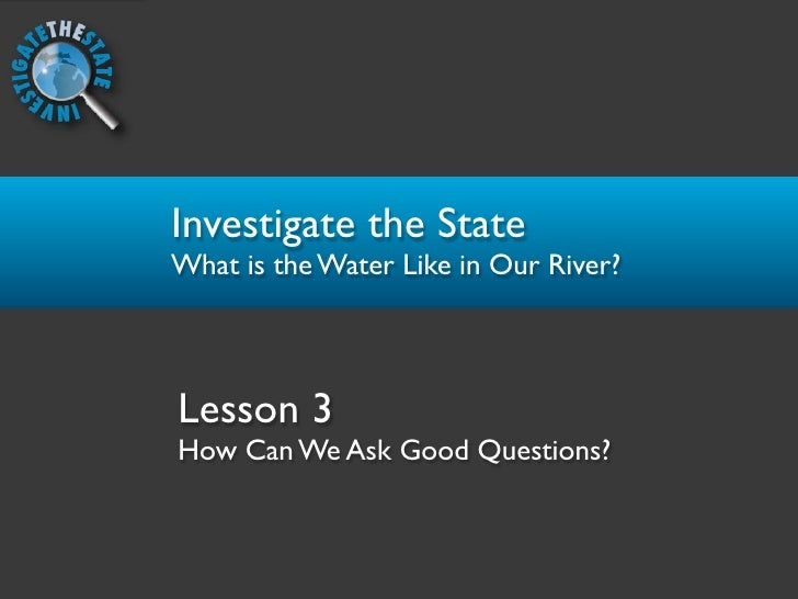 Investigate the State What is the Water Like in Our River?    Lesson 3 How Can We Ask Good Questions?