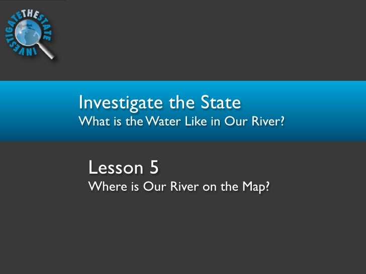 Investigate the State What is the Water Like in Our River?    Lesson 5  Where is Our River on the Map?