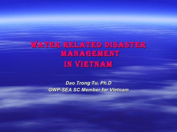 <ul><li>Water Related Disaster Management  </li></ul><ul><li>in Vietnam </li></ul><ul><li>Dao Trong Tu, Ph.D </li></ul><ul...