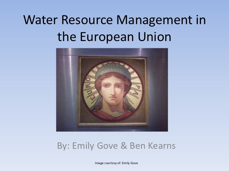 Water Resource Management in the European Union <br />By: Emily Gove & Ben Kearns<br />Image courtesy of: Emily Gove<br />
