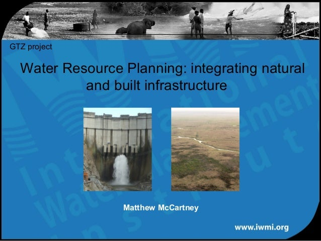 Water Resource Planning: integrating natural and built infrastructure GTZ project Matthew McCartney