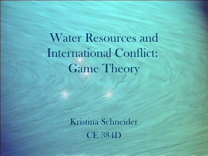 Water Resources and International Conflict:  Game Theory Kristina Schneider CE 384D