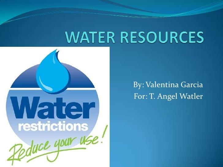 WATER RESOURCES<br />By: Valentina Garcia<br />                                For: T. Angel Watler<br />