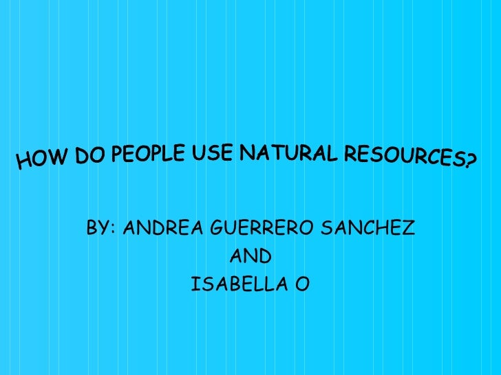 BY: ANDREA GUERRERO SANCHEZ AND ISABELLA O HOW DO PEOPLE USE NATURAL RESOURCES?
