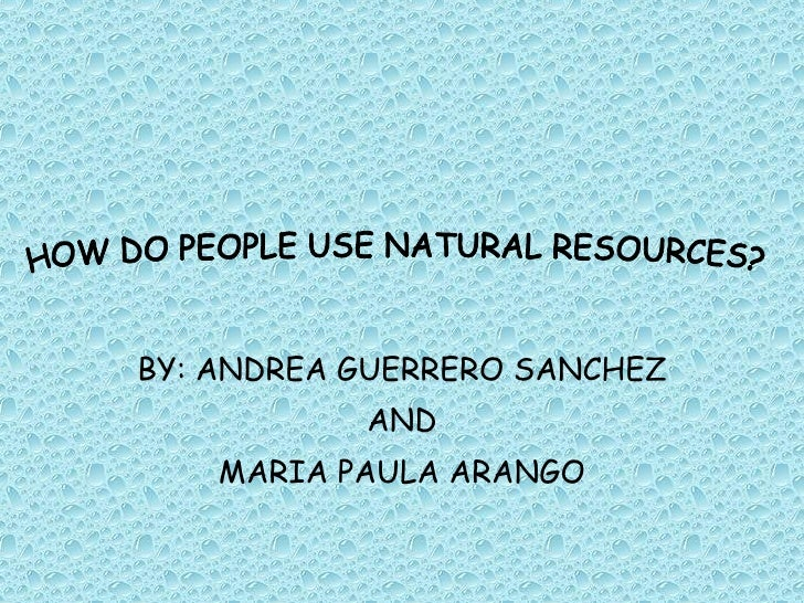 BY: ANDREA GUERRERO SANCHEZ AND MARIA PAULA ARANGO HOW DO PEOPLE USE NATURAL RESOURCES?