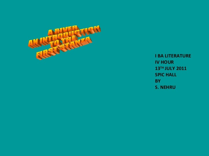 A RIVER AN INTRODUCTION TO THE FIRST STANZA I BA LITERATURE IV HOUR 13 TH  JULY 2011 SPIC HALL BY S. NEHRU