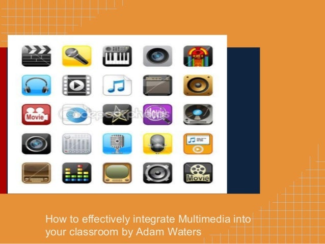 How to effectively integrate Multimedia into your classroom by Adam Waters