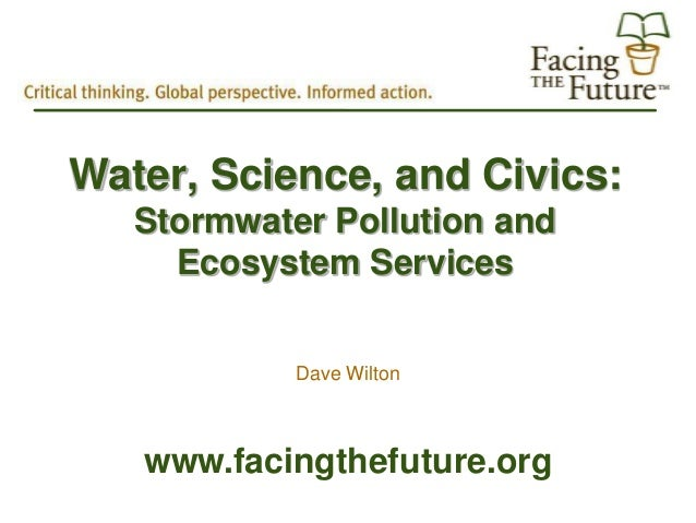 Water, Science, and Civics:   Stormwater Pollution and     Ecosystem Services            Dave Wilton   www.facingthefuture...