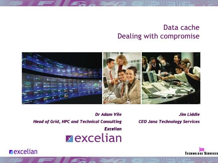 Data cache Dealing with compromise <ul><ul><li>Dr Adam Vile </li></ul></ul><ul><ul><li>Head of Grid, HPC and Technical Com...