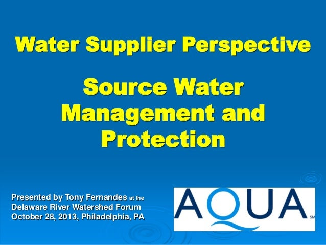 Water Supplier Perspective  Source Water Management and Protection Presented by Tony Fernandes at the Delaware River Water...